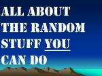 All About the random stuff  you  can do