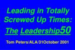 Leading in Totally Screwed Up Times:  The Leadership 50 Tom Peters/ALA/31October 2001