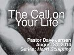 The Call on Your Life Pastor Dave Jansen August 31, 2014 Series:  Heart  Sculpting