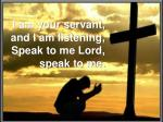 I am your servant, and I am listening, Speak to meLord, speak to me.