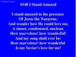 #148 I Stand Amazed I stand amazed in the presence Of Jesus the Nazarene,