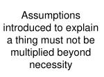 Assumptions introduced to explain a thing must not be multiplied beyond necessity