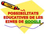 POSSIBILITATS EDUCATIVES DE LES EINES DE GOOGLE