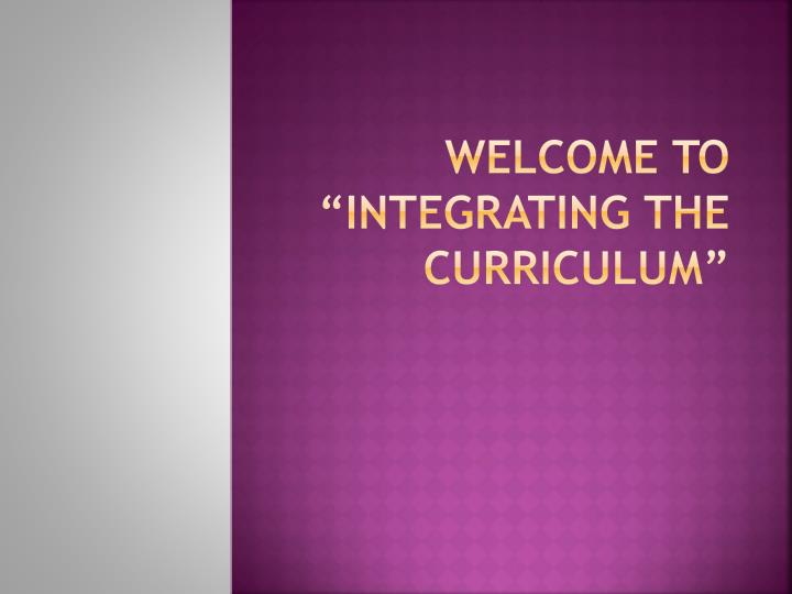 welcome to integrating the curriculum n.
