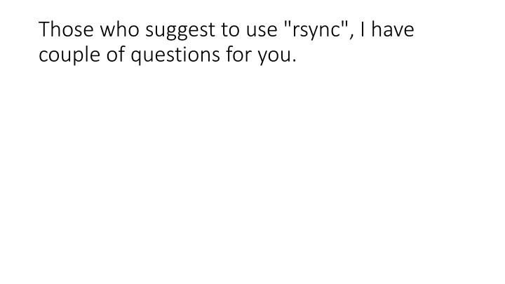 those who suggest to use rsync i have couple of questions for you n.