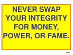 NEVER SWAP YOUR INTEGRITY FOR MONEY, POWER, OR FAME.