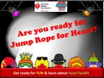 Get ready for  FUN  & learn about  heart health