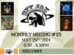 MONTHLY  meeting  # 23   May 29 th , 2014 6:30 – 8:30pm