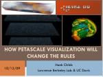 HOW PETASCALE VISUALIZATION WILL CHANGE THE RULES