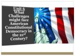 Unit 6 What Challenges might face American Constitutional Democracy in the 21 st Century?