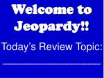 Welcome to Jeopardy!! Today's Review Topic: _________________