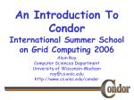 An Introduction To Condor International Summer School on Grid Computing 2006