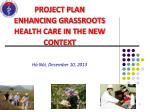 PROJECT PLAN ENHANCING GRASSROOTS HEALTH CARE IN THE NEW CONTEXT