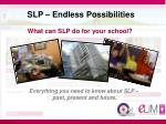 SLP – Endless Possibilities What can SLP do for your school?