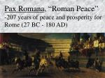 """Pax Romana , """"Roman Peace""""   -207 years of peace and prosperity for Rome (27 BC - 180 AD)"""