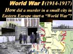 """World War I (1914-1917) How did a murder in a small city in Eastern Europe start a """"World War""""?"""