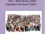 EQ 5:   What factors effect  Population Structure ?  10/31