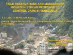 FIELD OBSERVATIONS AND MODELING OF MOUNTAIN STREAM RESPONSE TO CONTROL DAMS IN VENEZUELA