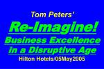 Tom Peters'   Re-Ima g ine! Business Excellence in a Disru p tive A g e Hilton Hotels/05May2005