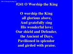 #241 O Worship the King O worship the King all glorious above, And gratefully sing