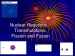 Nuclear Reactions, Transmutations, Fission and Fusion