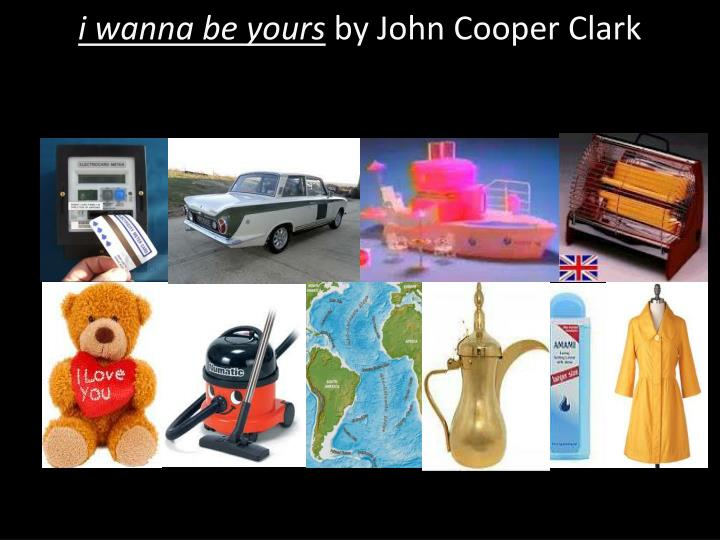 i wanna be yours by john cooper clark n.