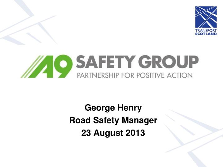george henry road safety manager 23 august 2013 n.