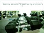 Design a personal fitness training programme