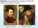 Objective: To examine the conquests of Hernando Cortes and Francisco Pizarro.