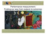 Performance measurement:  Finding our way from outputs to outcomes