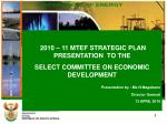 2010 – 11 MTEF STRATEGIC PLAN PRESENTATION  TO THE  SELECT COMMITTEE ON ECONOMIC DEVELOPMENT