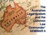 The Australian Legal System and the Common Law ' Downunder ' SEMINAR 4
