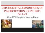 CMS HOSPITAL CONDITIONS OF PARTICIPATION (COPS) 2013 Part 2 of 2 What PPS Hospitals Need to Know