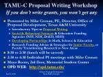 TAMU-C Proposal Writing Workshop If you don't write grants, you won't get any