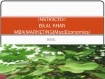 INSTRACTOr: BILAL KHAN MBA(MARKETING) Msc (Economics)