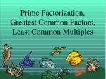 Prime Factorization, Greatest Common Factors, Least Common Multiples