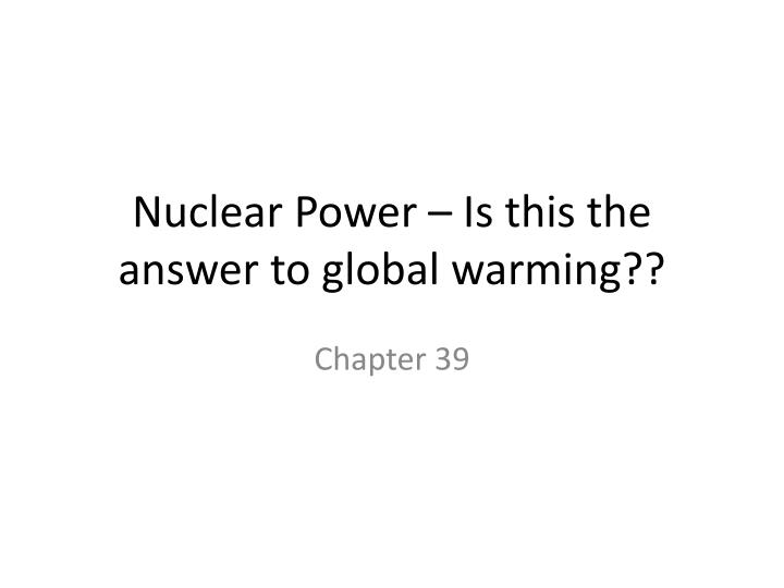 nuclear power is this the answer to global warming n.