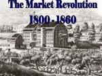 The Market Revolution 1800 - 1860