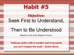 Habit #5 Objective: Seek First to Understand,  Then to Be Understood