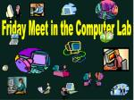Friday Meet in the Computer Lab