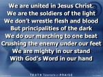 We are united in Jesus Christ. We are the soldiers of the light We don't wrestle flesh and blood