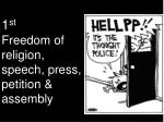 1 st Freedom of religion, speech, press, petition & assembly