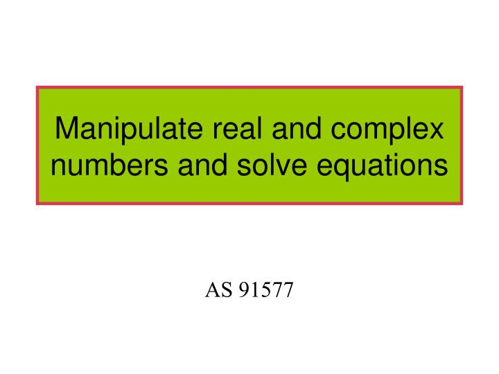 manipulate real and complex numbers and solve equations n.