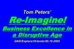 Tom Peters'   Re-Imagine! Business Excellence in a Disruptive Age QAD/Explore/Orlando/05.19.2003