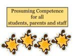 Presuming Competence  for all  students, parents and staff