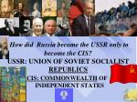 How did  Russia become the USSR only to become the CIS? USSR: UNION OF SOVIET SOCIALIST  REPUBLICS