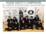 ROAD SAFETY CAMPAIGN BY: HARROW INTERNATIONAL SCHOOL BEIJING