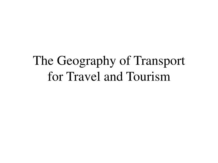 the geography of transport for travel and tourism n.