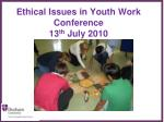 Ethical Issues in Youth Work  Conference 13 th  July 2010