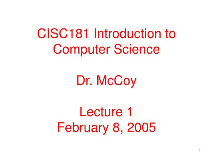cisc181 introduction to computer science dr mccoy lecture 1 february 8 2005 n.